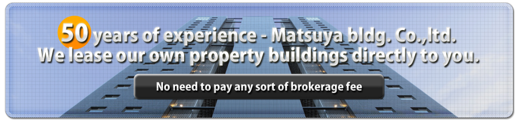 50 years of experience - Matsuya bldg. Co.,ltd. We lease our own property buildings directly to you. (No need to pay any sort of brokerage fee)
